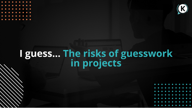 I guess ... The risks of guesswork in projects